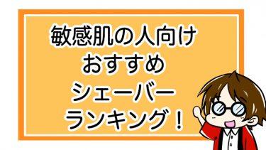 【敏感肌の人向け】3大メーカーおすすめのシェーバーランキング!