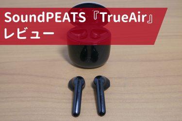 ながら聞きに最適『SoundPEATS TrueAir』レビュー!